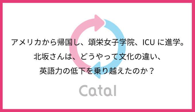 アメリカから帰国し、頌栄女子学院、ICUに進学。北坂さんは、どうやって文化の違い、英語力の低下を乗り越えたのか?