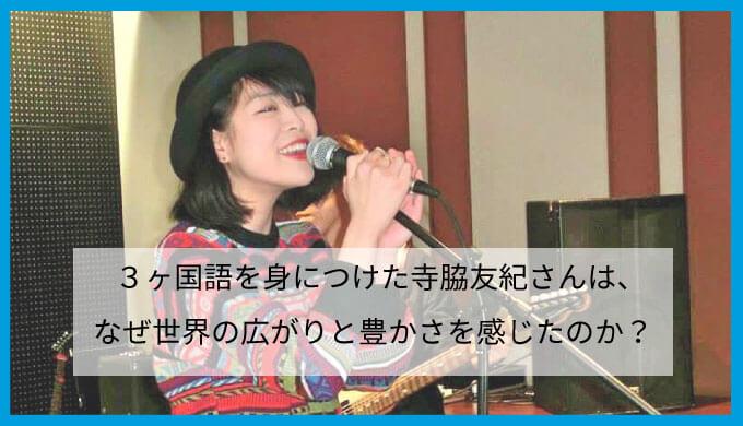 3ヶ国語を身につけた寺脇友紀さんは、なぜ世界の広がりと豊かさを感じたのか?