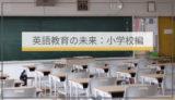 【英語教育の未来:小学校編】これから小学校英語はどう変わるのか? 今から知っておきたい教育改革4つの流れ