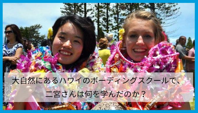 大自然にあるハワイのボーディングスクールで、二宮さんは何を学んだのか?