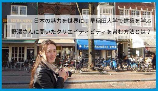 日本の魅力を世界に!早稲田大学で建築を学ぶ野澤さんに聞いたクリエイティビティを育む方法とは?