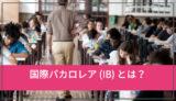 知らないと損!国際バカロレア(IB)とは?超名門大学への入学資格になるって本当?