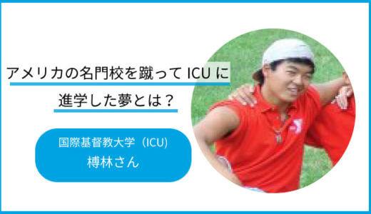 アメリカの名門校を蹴ってICUに進学した榑林さんの夢とは?