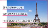 語学力があってこそ、広がる世界がここにある。パリを拠点にグローバルに働く今