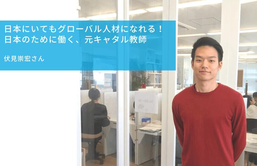 日本にいてもグローバル人材になれる!  日本のために働く、元キャタル教師    伏見崇宏さん